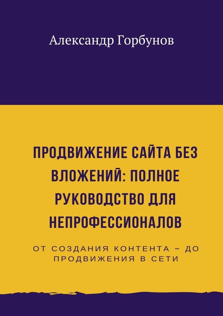 Александр Горбунов Продвижение сайта без вложений: полное руководство для непрофессионалов