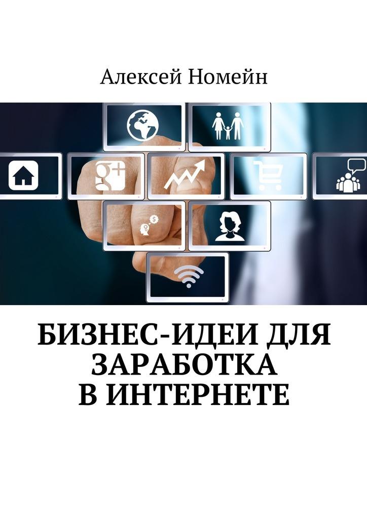 Алексей Номейн Бизнес-идеи для заработка вИнтернете